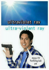 Don't talk to me unless you have given someone the old ultra violence: ultraviolet ray  ultra-violent ray  eyyy I'll  fucking kill  ya Don't talk to me unless you have given someone the old ultra violence