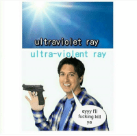 Twitter: @Puns_Only: ultraviolet ray  ultra-violent ray  eyyy I'll  fucking kill  ya Twitter: @Puns_Only