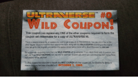 Funny, Book, and Kids: ULTRPMERSE #0  WILD COUPON!  This coupon can replace any ONE of the other coupons required to form the  coupon set redeemable for a copy of ULTRAVERSE #0.  This is a second chance for all readers who want to get a copy of ULTRA VERSE #0. You can return four of the  other regular coupons from the titles listed on the back, along with this WILD COUPON according to the original  rules set up for the program and receive this special limited edition book with a MANTRA cover by Jim Lee!  No coupon set containing more than one WILD COUPON will be accepted. If you return three sets of coupons, you  can use three WILD COUPONS, but only one for each set. Coupon sets which are submitted that don't follow these  instructions will be returned.  To allow readers the extra time to include this WILD COUPON with their coupen set, the deadline for Malibu to  receive coupons has been extended until 0CTOBER 1, 1993 Kids got a comic book from an arcade, this coupon was inside. Darn, just missed that deadline!.