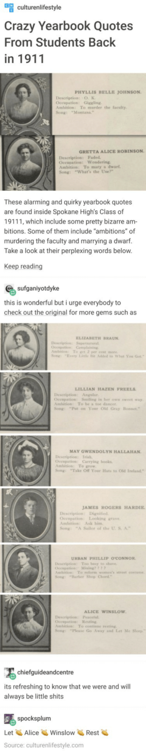 "Pretty much nothings changed: ulturenlifestyle  Crazy Yearbook Quotes  From Students Back  in 1911  PHYLLIS BELLE JOHNSON  Description: O. K  Occupation: Giggling  Ambition: To murder the faculty  Song: ""Montana.  GRETTA ALICE ROBINSON  Description: Faded  Oceupation: Wondering  Ambition: To mary a dwarf  Song: ""What's the Use?""  These alarming and quirky yearbook quotes  are found inside Spokane High's Class of  19111, which include some pretty bizarre am  bitions. Some of them include ""ambitions"" of  murdering the faculty and marrying a dwarf.  Take a look at their perplexing words below  Keep reading  sufganiyotdyke  this is wonderful but i urge everybody to  check out the original for more gems such as  ELIZABETH BRAUN  Description: Supernatural  Ambition: To get 2 per cent more  Song: ""Every Litle Bit Added to What You Got  LILLIAN HAZEN FREELS  Description: Angular  Oceupation: Smiling in her own sweet way  Ambition: To be a toe dancer  Song: ""Put on Your Old Gray  MAY GWENDOLYN HALLAHAN.  Occupation: Carrying books  Ambition: To grow  Song: Take Off Your Hats to Old Ireland""  JAMES ROGERS HARDIE  Occupation: Looking grave  Ambition: Ask him  Song: ""A Sailor of the U. S. A.""  URBAN PHILLIP O'CONNOR  Description Too busy to shave  Occupation: Mixing??  mbition: To reform women's street costume  Song: ""Barber Shop Chord  ALICE WINSLOW  Description: Peaceful  Occupation: Resting  Ambition: To continue resting  Song: ""Please Go Away and Let Me  chiefguideandcentre  its refreshing to know that we were and will  always be little shits  spocksplum  Let AliceWinslowRest  Source: culturenlifestyle.com Pretty much nothings changed"