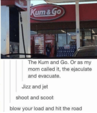Ass, Jizz, and The Road: um& go  3.29  The Kum and Go. Or as my  mom called it, the ejaculate  and evacuate.  Jizz and jet  shoot and scoot  blow your load and hit the road Tap that ass then hit the gas