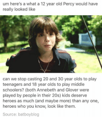 Memes, 12 Year Old, and 🤖: um here's a what a 12 year old Percy would have  really looked like  can we stop casting 20 and 30 year olds to play  teenagers and 18 year olds to play middle  schoolers? (both Annebeth and Glover were  played by people in their 20s) kids deserve  heroes as much (and maybe more) than any one,  heroes who you know, look like them.  Source: batboyblog
