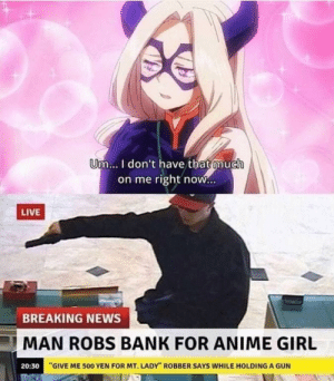 """meirl by Dioritegravel CLICK HERE 4 MORE MEMES.: Um... I don't have that much  on me right now...  LIVE  BREAKING NEWS  MAN ROBS BANK FOR ANIME GIRL  20:30 """"GIVE ME 500 YEN FOR MT. LADY"""" ROBBER SAYS WHILE HOLDING A GUN meirl by Dioritegravel CLICK HERE 4 MORE MEMES."""
