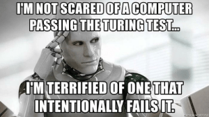 Terrifying Artificial Intelligence by chocolat_ice_cream FOLLOW HERE 4 MORE MEMES.: U'M NOT SCARED OFA COMPUTER  PASSING THE TURING TEST.  HM TERRIFIED OF ONE  THAT  INTENTIONALLY FAILSIT Terrifying Artificial Intelligence by chocolat_ice_cream FOLLOW HERE 4 MORE MEMES.
