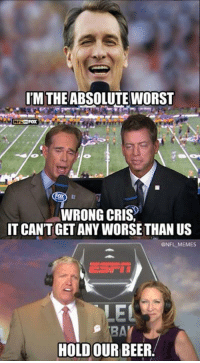 My ears are still bleeding from last night: UM THE ABSOLUTE WORST  WRONG CRIS,  IT CANT GET ANY WORSE THAN US  @NFL MEMES  EL  HOLD OUR BEER My ears are still bleeding from last night