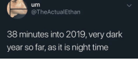 True, Time, and Dark: um  @TheActualEthan  38 minutes into 2019, very dark  year so far, as it is night time Technically true