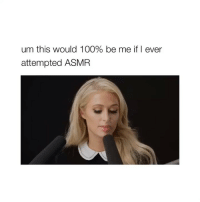tweet by: @james_lohan: um this would 100% be me if I ever  attempted ASMR tweet by: @james_lohan