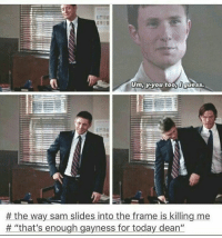 "😂😂😂: Um, y-you too,  Iguess.  the way sam slides into the frame is killing me  ""that's enough gayness for today dean"" 😂😂😂"