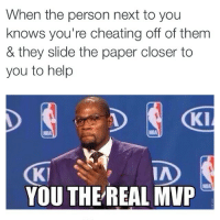 Ma nigga 👌😂😂😂: When the person next to you  knows you're cheating off of them  & they slide the paper closer to  you to help  KI  NBA  IA  Kl  YOUTHE REAL MVP Ma nigga 👌😂😂😂