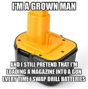 laughoutloud-club:  I'm not the only one: UMAGROWN MAN  AND 1 STILL PRETEND THAT I'M  LOADING A MAGAZINE INTO A GUN  EVERYTIMEISWAP DRILL BATTERIES laughoutloud-club:  I'm not the only one