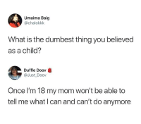 What Is, Humans of Tumblr, and Mom: Umaima Baig  @chalokkk  What is the dumbest thing you believed  as a child?  Duffle Doov  @Just Doov  Once I'm 18 my mom won't be able to  tell me what I can and can't do anymore