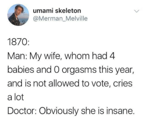 I suppose its better than being accused of being a witch: umami skeleton  @Merman_Melville  1870  Man: My wife, whom had 4  babies and O orgasms this year,  and is not allowed to vote, cries  a lot  Doctor: Obviously she is insane. I suppose its better than being accused of being a witch