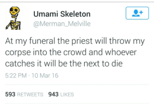 Next, Mar, and Umami: Umami Skeleton  @Merman_Melville  At my funeral the priest will throw my  corpse into the crowd and whoever  catches it will be the next to die  5:22 PM 10 Mar 16  593 RETWEETS 943 LIKES