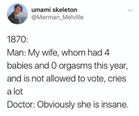 Doctor, Memes, and Wife: umami skeletorn  @Merman_Melville  1870:  Man: My wife, whom had 4  babies and O orgasms this year,  and is not allowed to vote, cries  a lot  Doctor: Obviously she is insane