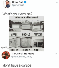 Damn: | Umar Saif  @umarsaif  What's your excuse?  Where it all started  APPLE GOOGLE AMAZON  @will_ent  HARLEY DISNEY MATTEL  Tribune of the Plebs  @Handsome_Jake  I don't have a garage Damn