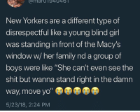 "Rise and shine u ugly cute batches ❤️❤️: umarOT94046  New Yorkers are a different type of  disrespectful like a young blind girl  was standing in front of the Macy's  window w/ her family nd a group of  boys were like ""She can't even see the  shit but wanna stand right in the damn  way, move yo""  5/23/18, 2:24 PM Rise and shine u ugly cute batches ❤️❤️"