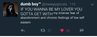 Humans of Tumblr, Fear, and Boy: umb boy  Sleee  ghosts 11h  IF YOU WANNA BE MY LOVER YOU  GOTTA GET WITH my intense fear of  abandonment and chronic feelings of low self  esteem  tR 31 46