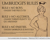 "<p>Can&rsquo;t. Stop. Laughing! XD <a href=""http://ift.tt/1cmJks0"">http://ift.tt/1cmJks0</a></p>: UMBRIDGE'S RULES  RULE 1: NO BOYS  UNLESS THEYRE CUTE  RULE 2: NO ALCOHOL  UNLESS THERES PLENTY TO  GO AROUND  RULE 3: NO PARTIES.  UNLESS UMBRIDGE IS INVITED!  THE ABOVE IS IN ACCORDANCE WITH EDUCATION DECREE NUMBER TWENTY-NINE  SIGNED BY DOLORES JANE UMBRIDGE  You're probably better off not going to  MUGGLENET MEMES.COM <p>Can&rsquo;t. Stop. Laughing! XD <a href=""http://ift.tt/1cmJks0"">http://ift.tt/1cmJks0</a></p>"