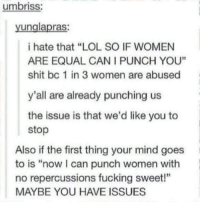 """Memes, 🤖, and Thing: umbriss:  unglapras  i hate that """"LOL SO IF WOMEN  ARE EQUAL CAN I PUNCH YOU""""  shit bc 1 in 3 women are abused  y'all are already punching us  the issue is that we'd like you to  stop  Also if the first thing your mind goes  to is """"now can punch women with  no repercussions fucking sweet!""""  MAYBE YOU HAVE ISSUES"""