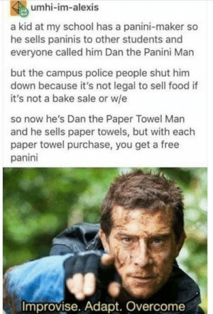 Food, Police, and School: umhi-im-alexis  a kid at my school has a panini-maker so  he sells paninis to other students and  everyone called him Dan the Panini Marn  but the campus police people shut him  down because it's not legal to sell food if  it's not a bake sale or w/e  so now he's Dan the Paper Towel Man  and he sells paper towels, but with each  paper towel purchase, you get a free  panini  Improvise. Adapt. Overcome Panini