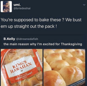 Two kinds of people. I've never had these baked by AMA454 MORE MEMES: umi.  @briedeshai  You're supposed to bake these ? We bust  em up straight out the pack!  B.Kelly @idrownedafish  the main reason why I'm excited for Thanksgiving  KING'S  HAWAIIAN  HAWAIIAN SWEET  ROLLS  ORIGINAL Two kinds of people. I've never had these baked by AMA454 MORE MEMES