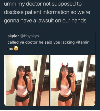 Only thing a doctor ever said to me is that I need a backiotomy.: umm my doctor not supposed to  disclose patient information so we're  gonna have a lawsuit on our hands  skylar @bbyskys  called ya doctor he said you lacking vitamin  me Only thing a doctor ever said to me is that I need a backiotomy.