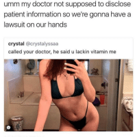 Blackpeopletwitter, Doctor, and Information: umm my doctor not supposed to disclose  patient information so we're gonna havea  lawsuit on our hands  crystal @crystalyssaa  called your doctor, he said u lackin vitamin me <p>He&rsquo;s making things crystal clear (via /r/BlackPeopleTwitter)</p>