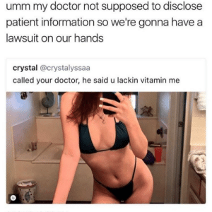 Hes making things crystal clear: umm my doctor not supposed to disclose  patient information so we're gonna havea  lawsuit on our hands  crystal @crystalyssaa  called your doctor, he said u lackin vitamin me Hes making things crystal clear