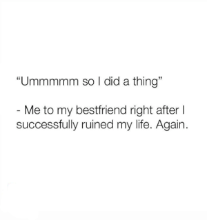 "Life, Relationships, and Did: ""Ummmmm so I did a thing""  - Me to my bestfriend right after I  successfully ruined my life. Again."