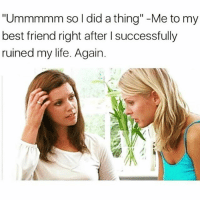 """SarcasmOnly: """"Ummmmm so I did a thing"""" -Me to my  best friend right after l successfully  ruined my life. Again SarcasmOnly"""
