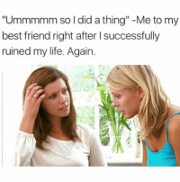 "Bad, Best Friend, and Life: ""Ummmmm so I did a thing"" -Me to my  best friend right after I successfully  ruined my life. Again Me every time I make a bad decision which is way too often but at least I learn from my mistakes... LOL jk I never do."