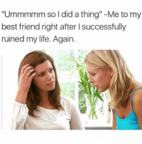 "Best Friend, Life, and Best: ""Ummmmm so I did a thing"" -Me to my  best friend right after I successfully  ruined my life. Again"