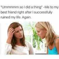 "Me every time I make a bad decision which is way too often but at least I learn from my mistakes... LOL jk I never do.: ""Ummmmm so I did a thing""-Me to my  best friend right after l successfully  ruined my life. Again. Me every time I make a bad decision which is way too often but at least I learn from my mistakes... LOL jk I never do."