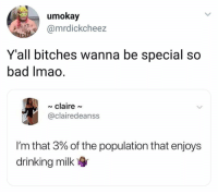 Bad, Drinking, and Girl Memes: umokay  @mrdickcheez  Y'all bitches wanna be special so  bad Imao  claire~  @clairedeanss  I'm that 3% of the population that enjoys  drinking milk 😂😂😂😂😂