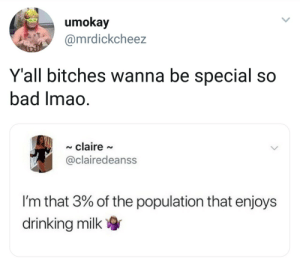 Bad, Dank, and Drinking: umokay  @mrdickcheez  Y'all bitches wanna be special so  bad imao  claire  @clairedeanss  I'm that 3% of the population that enjoys  drinking milk Im that 3% that like oxygen by justaniggaonreddit27 MORE MEMES