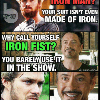 """From @blerd.vision - The iron billionaire clapback. 😂 Ironman v Ironfist 🙌🏾 -- I mean, was I the only one expecting IronFist to actually USE his Iron Fist? It's like the writers would always find some crazy excuse for him to avoid it: """"I'm unfocused."""" Can't use it. """"I'm drugged."""" Can't use it. """"I'm tired."""" Can't use it. """"It's after 2pm on a Tuesday."""" Can't use it! Wtf, Marvel! Was it the Netflix budget? -EndRant -- I get the chi thing.. I just want to see him go full BruceLeeroy with The Glow and bust out the golden Fire hands like in the comics. It's like the coolest thing about Iron Fist in the first place. Limitations of Netflix or purely a creative decision? What do you guys think?: UMUN MANE  YOUR SUIT ISN'T EVEN  MADE OF IRON.  WHY CALL YOURSELF  ON F STL?  YOU BARELY USE IT  IN THE SHOw.  IGIBLERDVISION From @blerd.vision - The iron billionaire clapback. 😂 Ironman v Ironfist 🙌🏾 -- I mean, was I the only one expecting IronFist to actually USE his Iron Fist? It's like the writers would always find some crazy excuse for him to avoid it: """"I'm unfocused."""" Can't use it. """"I'm drugged."""" Can't use it. """"I'm tired."""" Can't use it. """"It's after 2pm on a Tuesday."""" Can't use it! Wtf, Marvel! Was it the Netflix budget? -EndRant -- I get the chi thing.. I just want to see him go full BruceLeeroy with The Glow and bust out the golden Fire hands like in the comics. It's like the coolest thing about Iron Fist in the first place. Limitations of Netflix or purely a creative decision? What do you guys think?"""