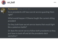Obama, Pokemon, and Presidents: un ball  Ayyopanda  AM  So ex presidents still have secret service guarding them  right?  What would happen if Obama fought the current sitting  president  Do they both have secret service teams that would fight  like a pokemon battle?  Or does the secret service follow both presidents so they  just have to back off and let the presidents deck  eachother? I think hes on to something