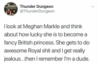 Dude, Jealous, and Shit: un  Dinoeon  Thunder Dungeon  @ThunderDungeon  I look at Meghan Markle and think  about how lucky she is to become a  fancy British princess. She gets to do  awesome Royal shit and Iget really  jealous..then I remember I'm a dude.