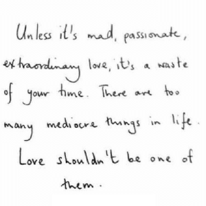 https://iglovequotes.net/: Un less it's mad, passi onate,  es haondinany lowe, it's a naste  of your  love, it's a waste  hme. There are too  in life  mediocre things  many  Love shouldn't be one of  them. https://iglovequotes.net/