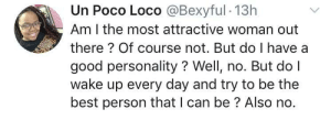 Dank, Memes, and Target: Un Poco Loco @Bexyful 13h  Am I the most attractive woman out  there? Of course not. But do I have a  good personality? Well, no. But do I  wake up every day and try to be the  best person that I can be? Also no. meirl by Snapped_Marathon MORE MEMES