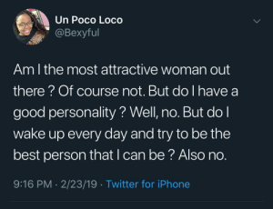 Dank, Iphone, and Memes: Un Poco Loco  @Bexyful  Am l the most attractive woman out  there? Of course not. But do I have a  good personality? Well, no. But do l  wake up every day and try to be the  best person that l can be? Also no  9:16 PM 2/23/19 Twitter for iPhone It's not all about looks 💯 by AcidPacman96 MORE MEMES