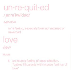 Edli: un re quit ed  enre'kwided/  adjective  (of a feeling, especially love) not returned or  rewarded   love  noun  1 an intense feeling of deep affection.  bables fill parents with intense feelings of  love