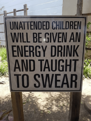 My father found this sign on vacation.: UNATTENDED CHILDREN  WILL BE GIVEN A  ENERGY DRINK  AND TAUGHT  TO SWEAR My father found this sign on vacation.