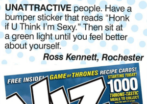 "Memes, Sexy, and Free: UNATTRACTIVE people. Have a  bumper sticker that reads ""Honk  if U Think l'm Sexy."" Then sit at  a green light until you feel better  about yourself  35  Ross Kennett, Rochester  FREE INSIDEL1 GAMEoFTHRONES RECIPE CARDS!  STARTING TODAY  1000  THRONE-TASTIC  MEALS TO COLLECT  over the next 25 years"