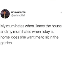 Memes, Home, and House: unavailable  @extrabilal  My mum hates when i leave the house  and my mum hates when i stay at  home, does she want me to sit in the  garden. @finest.inventions was voted 1 invention account on ig😋😍
