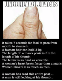 😂😂: UNBELIEVABLE FACTS  It takes 7 seconds for food to pass from  mouth to stomach.  A human hair can hold 3  kg.  The length of a man's penis is 3 x the  length of his thumb.  The mur is as hard as concrete.  A woman's heart beats faster than a man's  Women blink 2 x as much as men.  A woman has read this entire post...  A man is still looking at his thumb... 😂😂