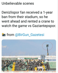 Memes, The Game, and Game: Unbelievable scenes  Denizlispor fan received a 1-year  ban from their stadium, so he  went ahead and rented a crane to  watch the game vs Gaziantepspor.  from @BirGun_Gazetesi  SEVDAMIZ DENIZSPOR
