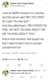 "Confidence, Head, and Lol: Unbow Your Head, Sister  OShaylaRacquel  I was at Waffle House in N. Carolina,  and the server said ""BIH YOU FINE!""  So l said""You fine too!""  And she yelled back, ""BIH I KNOW I'M  FINE. WE NOT TALKING ABOUT ME  WE TALKING ABOUT YOU""  And in that moment, she taught me  that I need to learn how to accept  compliments lol  5:14 PM 1/20/19 Twitter Web Client  14.3K Retweets 90.7K Likes  Unbow Your Head, Sister @Sha.. .1d  I fell in love with her lol  1,275山 twitblr: Waffle House Confidence"