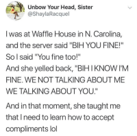 "Blackpeopletwitter, Head, and Lol: Unbow Your Head, Sister  @ShaylaRacquel  I was at Waffle House in N. Carolina,  and the server said ""BIH YOU FINE!""  So l said ""You fine too!""  And she yelled back, ""BIH IKNOW I'M  FINE. WE NOT TALKING ABOUT ME  WE TALKING ABOUT YOU.""  And in that moment, she taught me  that Ineed to learn how to accept  compliments lol Affirmations (via /r/BlackPeopleTwitter)"