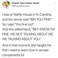 "Head, Lol, and Love: Unbow Your Head, Sister  @ShaylaRacquel  I was at Waffle House in N. Carolina,  and the server said ""BIH YOU FINE!""  So l said ""You fine too!""  And she yelled back, ""BIHIKNOW I'M  FINE. WE NOT TALKING ABOUT ME  WE TALKING ABOUT YOU.""  And in that moment, she taught me  that lneed to learn how to accept  compliments lol Love yourself!"